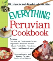 The Everything Peruvian Cookbook - Includes Conchitas a la Parmesana, Chicken Empanadas, Arroz con Mariscos, Classic Fish Cebiche, Tres Leches Cake and hundreds more! ebook by Morena Cuadra,Morena Escardo