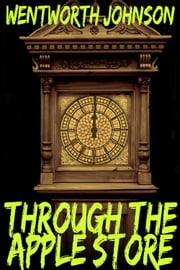 Through the Apple Store - Time and Time Again ebook by Wentworth M. Johnson