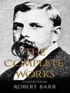 Robert Barr: The Complete Works 電子書 by Robert Barr