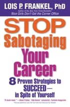 Stop Sabotaging Your Career - 8 Proven Strategies to Succeed--in Spite of Yourself ebook by Lois P. Frankel, PhD
