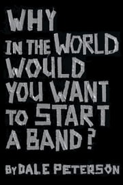 Why in the World Would You Want to Start a Band? ebook by Dale Peterson