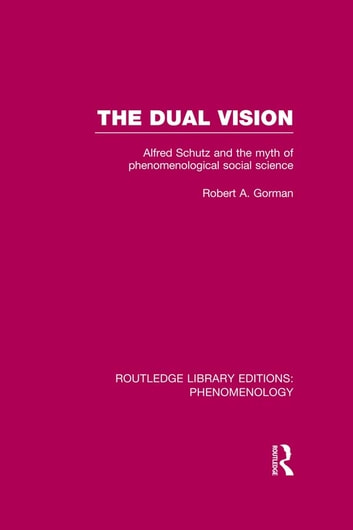 The Dual Vision - Alfred Schutz and the Myth of Phenomenological Social Science ebook by Robert Gorman