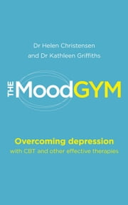 The Mood Gym - Overcoming depression with CBT and other effective therapies ebook by Dr Helen Christensen,Dr Kathleen Griffiths