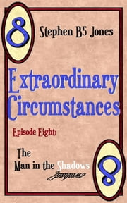 Extraordinary Circumstances 8: The Man in the Shadows ebook by Stephen B5 Jones