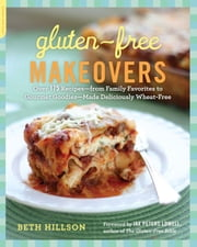 Gluten-Free Makeovers - Over 175 Recipes--from Family Favorites to Gourmet Goodies--Made Deliciously Wheat-Free ebook by Beth Hillson