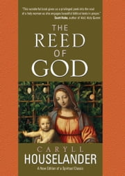 The Reed of God - A New Edition of a Spiritual Classic ebook by Caryll Houselander, Marie Anne Mayeski
