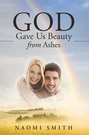 God Gave Us Beauty From Ashes ebook by Naomi Smith