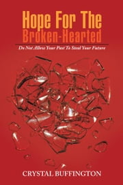 Hope for the Broken-Hearted - Do Not Allow Your Past to Steal Your Future ebook by Crystal Buffington