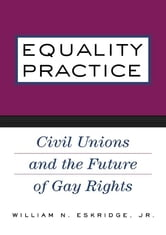 Equality Practice - Civil Unions and the Future of Gay Rights ebook by William N. Eskridge, Jr.