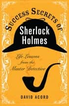 Success Secrets of Sherlock Holmes ebook by David Acord