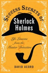 Success Secrets of Sherlock Holmes - Life Lessons from the Master Detective ebook by David Acord