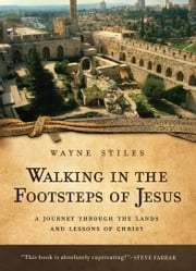 Walking in the Footsteps of Jesus - A Journey Through the Lands and Lessons of Christ ebook by Wayne Stiles