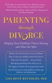 Parenting through Divorce - Helping Your Children Thrive During and After the Split ebook by Lisa René Reynolds