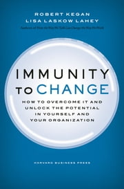 Immunity to Change - How to Overcome It and Unlock the Potential in Yourself and Your Organization ebook by Robert Kegan,Lisa Laskow Lahey
