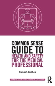 Common Sense Guide to Health and Safety for the Medical Professional ebook by Subash Ludhra