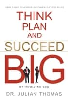 Think, Plan, and Succeed B.I.G. (By Involving God) - Simple Ways to Achieve Uncommon Success in Life ebook by