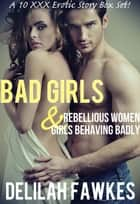 BAD GIRLS: Rebellious Women & Girls Behaving Badly - A 10 Erotic Story Box Set ebook by Delilah Fawkes