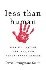 Less Than Human - Why We Demean, Enslave, and Exterminate Others ebook by David Livingstone Smith
