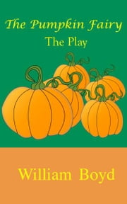 The Pumpkin Fairy: The Play ebook by William Boyd