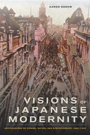 Visions of Japanese Modernity - Articulations of Cinema, Nation, and Spectatorship, 1895-1925 ebook by Aaron Gerow
