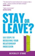 Stay or Leave: Six Steps to Resolving Your Relationship Indecision ebook by Beverley Stone