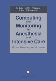 Computing and Monitoring in Anesthesia and Intensive Care - Recent Technological Advances ebook by Kazuyuki Ikeda,Matsuyuki Doi,Tomiei Kazama,Kazuo Sato,Tsutomu Oyama