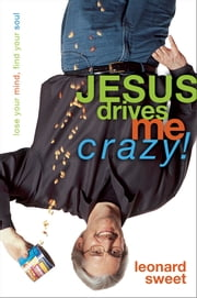 Jesus Drives Me Crazy! - Lose Your Mind, Find Your Soul ebook by Leonard Sweet