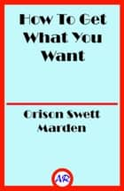 How To Get What You Want ebook by Orison Swett Marden