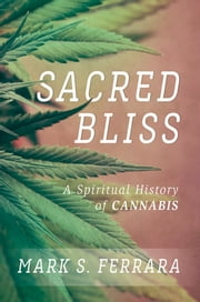 Sacred Bliss - A Spiritual History of Cannabis ebook by Mark S. Ferrara