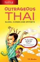 Outrageous Thai - Slang, Curses and Epithets (Thai Phrasebook) ebook by