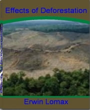 Effects of Deforestation - A Straight Forward Guide To Deforestation, Solutions To Deforestation, Deforestation Facts, Deforestation Causes, Rainforest Deforestation and More ebook by Erwin Lomax