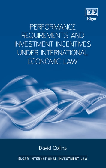 Performance Requirements and Investment Incentives Under International Economic Law ebook by David Collins