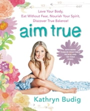 Aim True - Love Your Body, Eat Without Fear, Nourish Your Spirit, Discover True Balance! ebook by Kathryn Budig