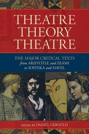 Theatre/Theory/Theatre: The Major Critical Texts from Aristotle and Zeami to Soyinka and Havel ebook by Gerould, Daniel