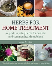 Herbs for Home Treatment - A Guide to Using Herbs for First Aid and Common Health Problems ebook by Anna Newton