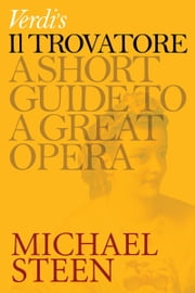 Verdi's Il Trovatore: A Short Guide To A Great Opera ebook by Michael Steen