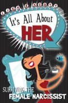 It's All About Her: Surviving The Female Narcissist ebook by Lisa Scott