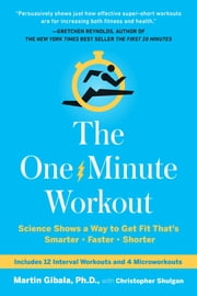 The One-Minute Workout - Science Shows a Way to Get Fit That's Smarter, Faster, Shorter ebook by Christopher Shulgan,Martin Gibala