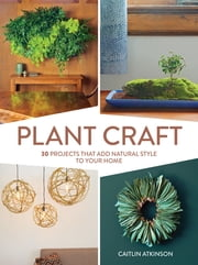 Plant Craft - 30 Projects that Add Natural Style to Your Home ebook by Caitlin Atkinson