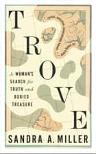 Trove - A Woman's Search for Truth and Buried Treasure ebook by Sandra A. Miller