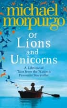 Of Lions and Unicorns: A Lifetime of Tales from the Master Storyteller eBook by Michael Morpurgo