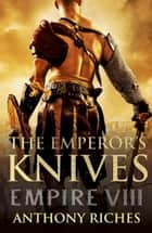 The Emperor's Knives: Empire VII ebook by Anthony Riches