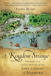 A Kingdom Strange - The Brief and Tragic History of the Lost Colony of Roanoke ebook by James Horn