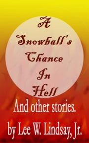 A Snowball's Chance in Hell And Other Stories. ebook by Lee W. Lindsay Jr