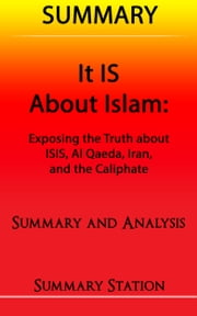 "It IS About Islam | Summary: Summary and Analysis of Glen Beck's ""It IS About Islam: Exposing The Truth About ISIS, Al Qaeda, Iran, and the Caliphate"" ebook by Summary Station"