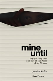 Mine Until - My Journey Into and out of the Arms of an Abuser ebook by Jessica Yaffa, Dave Franco