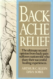 Backache Relief - The Ultimate Second Opinion from Back-Pain Sufferers Nationwide Who Share Their Successful Healing Experiences ebook by arthur c. klein