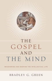 The Gospel and the Mind - Recovering and Shaping the Intellectual Life ebook by Bradley G. Green