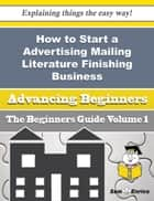 How to Start a Advertising Mailing Literature Finishing Business (Beginners Guide) ebook by Annemarie Brownlee