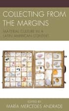 Collecting from the Margins - Material Culture in a Latin American Context ebook by María Mercedes Andrade, Kelly Austin, Shelley Garrigan,...